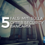 5 falsi miti sulla cyber security bancaria