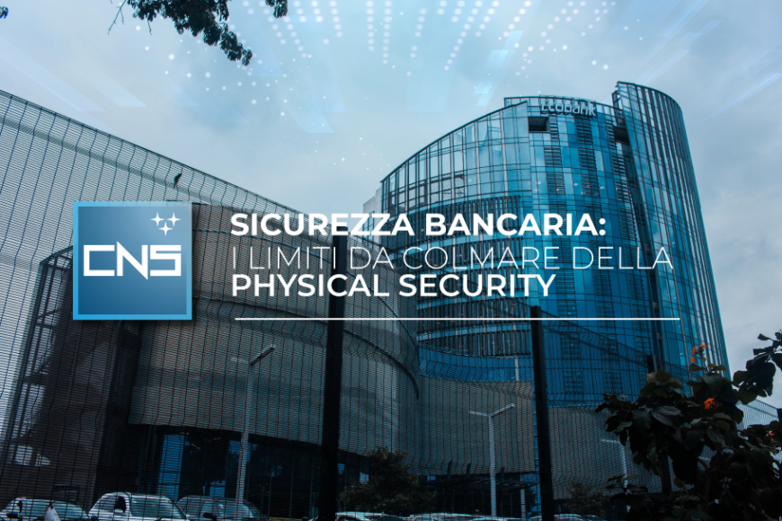 Sicurezza bancaria: i limiti da colmare della physical security