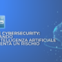 IA e Cybersecurity: quando l'intelligenza artificiale diventa un rischio