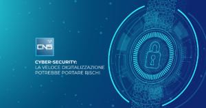 Cyber-security: la veloce digitalizzazione potrebbe portare rischi